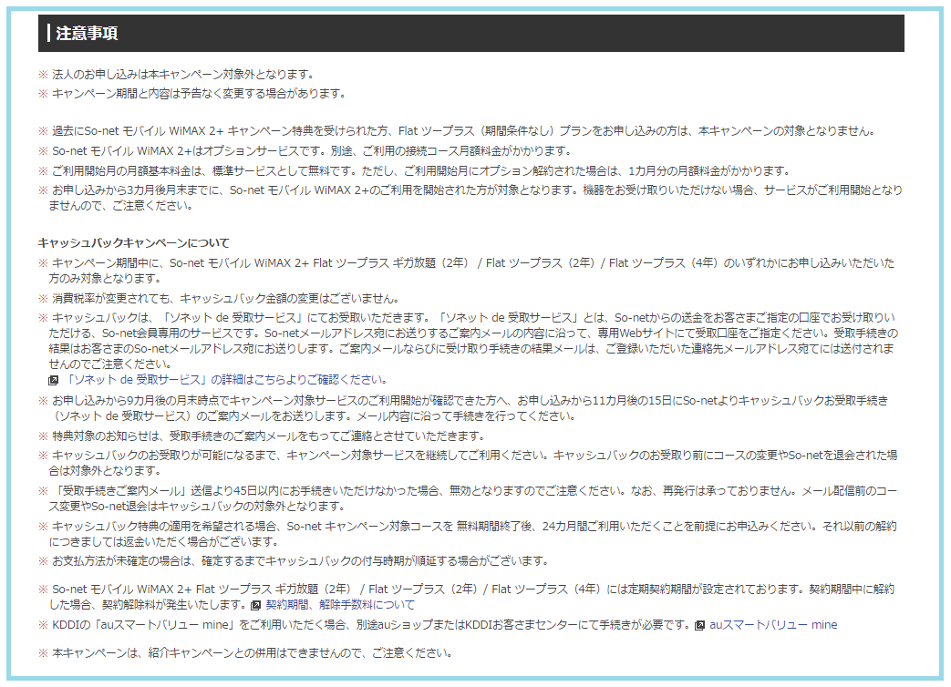 法人のお申し込みは本キャンペーン対象外となります。 ※ キャンペーン期間と内容は予告なく変更する場合があります。 ※ 過去にSo-net モバイル WiMAX 2+ キャンペーン特典を受けられた方、Flat ツープラス(期間条件なし)プランをお申し込みの方は、本キャンペーンの対象となりません。 ※ So-net モバイル WiMAX 2+はオプションサービスです。別途、ご利用の接続コース月額料金がかかります。 ※ ご利用開始月の月額基本料金は、標準サービスとして無料です。ただし、ご利用開始月にオプション解約された場合は、1カ月分の月額料金がかかります。 ※ お申し込みから3カ月後月末までに、So-net モバイル WiMAX 2+のご利用を開始された方が対象となります。機器をお受け取りいただけない場合、サービスがご利用開始となりませんので、ご注意ください。 キャッシュバックキャンペーンについて ※ キャンペーン期間中に、So-net モバイル WiMAX 2+ Flat ツープラス ギガ放題(2年) / Flat ツープラス(2年)/ Flat ツープラス(4年)のいずれかにお申し込みいただいた方のみ対象となります。 ※ 消費税率が変更されても、キャッシュバック金額の変更はございません。 ※ キャッシュバックは、「ソネット de 受取サービス」にてお受取いただきます。「ソネット de 受取サービス」とは、So-netからの送金をお客さまご指定の口座でお受け取りいただける、So-net会員専用のサービスです。So-netメールアドレス宛にお送りするご案内メールの内容に沿って、専用Webサイトにて受取口座をご指定ください。受取手続きの結果はお客さまのSo-netメールアドレス宛にお送りします。ご案内メールならびに受け取り手続きの結果メールは、ご登録いただいた連絡先メールアドレス宛てには送付されませんのでご注意ください。 「ソネット de 受取サービス」の詳細はこちらよりご確認ください。 ※ お申し込みから9カ月後の月末時点でキャンペーン対象サービスのご利用開始が確認できた方へ、お申し込みから11カ月後の15日にSo-netよりキャッシュバックお受取手続き(ソネット de 受取サービス)のご案内メールをお送りします。メール内容に沿って手続きを行ってください。 ※ 特典対象のお知らせは、受取手続きのご案内メールをもってご連絡とさせていただきます。 ※ キャッシュバックのお受取りが可能になるまで、キャンペーン対象サービスを継続してご利用ください。キャッシュバックのお受取り前にコースの変更やSo-netを退会された場合は対象外となります。 ※ 「受取手続きご案内メール」送信より45日以内にお手続きいただけなかった場合、無効となりますのでご注意ください。なお、再発行は承っておりません。メール配信前のコース変更やSo-net退会はキャッシュバックの対象外となります。 ※ キャッシュバック特典の適用を希望される場合、So-net キャンペーン対象コースを 無料期間終了後、24カ月間ご利用いただくことを前提にお申込みください。それ以前の解約につきましては返金いただく場合がございます。 ※ お支払方法が未確定の場合は、確定するまでキャッシュバックの付与時期が順延する場合がございます。 ※ So-net モバイル WiMAX 2+ Flat ツープラス ギガ放題(2年) / Flat ツープラス(2年)/ Flat ツープラス(4年)には定期契約期間が設定されております。契約期間中に解約した場合、契約解除料が発生いたします。契約期間、解除手数料について ※ KDDIの「auスマートバリュー mine」をご利用いただく場合、別途auショップまたはKDDIお客さまセンターにて手続きが必要です。auスマートバリュー mine ※ 本キャンペーンは、紹介キャンペーンとの併用はできませんので、ご注意ください。