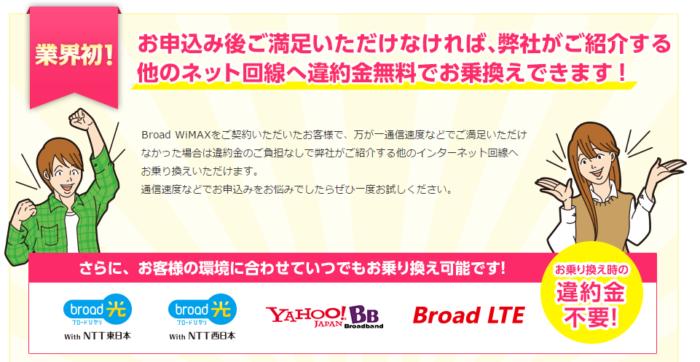 Broad WiMAXをご契約いただいたお客様で、万が一通信速度などでご満足いただけなかった場合は違約金のご負担なしで弊社がご紹介する他のインターネット回線へ お乗り換えいただけます。 通信速度などでお申込みをお悩みでしたらぜひ一度お試しください。