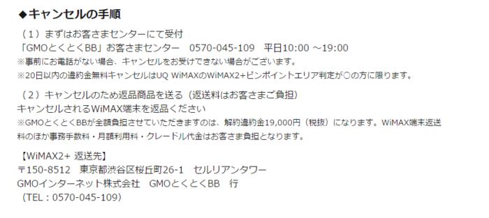 キャンセルの手順 (1)まずはお客さまセンターにて受付 「GMOとくとくBB」お客さまセンター 0570-045-109 平日10:00 ~19:00 ※事前にお電話がない場合、キャンセルをお受けできない場合がございます。 ※20日以内の違約金無料キャンセルはUQ WiMAXのWiMAX2+ピンポイントエリア判定が○の方に限ります。 (2)キャンセルのため返品商品を送る(返送料はお客さまご負担) キャンセルされるWiMAX端末を返品ください ※GMOとくとくBBが全額負担させていただきますのは、解約違約金19,000円(税抜)になります。WiMAX端末返送料のほか事務手数料・月額利用料・クレードル代金はお客さま負担となります。 【WiMAX2+ 返送先】 〒150-8512 東京都渋谷区桜丘町26-1 セルリアンタワー GMOインターネット株式会社 GMOとくとくBB 行 (TEL:0570-045-109)