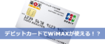 クレジットカードがなければデビットカードでWiMAXを申し込めば良いじゃない!
