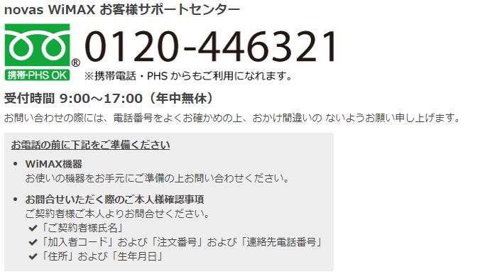 受付時間 9:00~17:00(年中無休) お問い合わせの際には、電話番号をよくお確かめの上、おかけ間違いの ないようお願い申し上げます。 お電話の前に下記をご準備ください WiMAX機器 お使いの機器をお手元にご準備の上お問い合わせください。 お問合せいただく際のご本人様確認事項 ご契約者様ご本人よりお問合せください。 「ご契約者様氏名」 「加入者コード」および「注文番号」および「連絡先電話番号」 「住所」および「生年月日」
