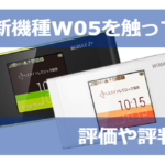 WiMAX最新機種W05を触ってみた感想と評価や評判総まとめ!