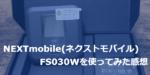 速度が足りない!?NEXTmobile(ネクストモバイル)のFS030Wを使ってみた感想