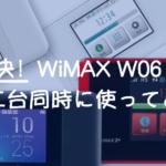 因縁の対決!WiMAX W06とWX05を二台同時に使ってみた感想。