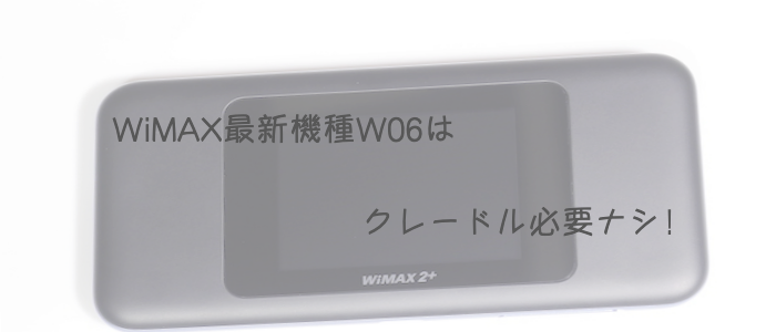 WiMAX最新機種W06はクレードル必要ナシ!