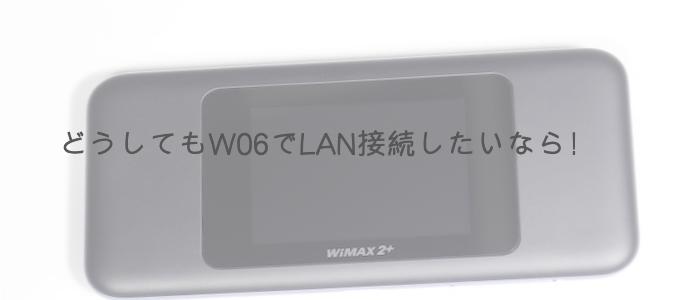 どうしてもW06でLAN接続したいなら
