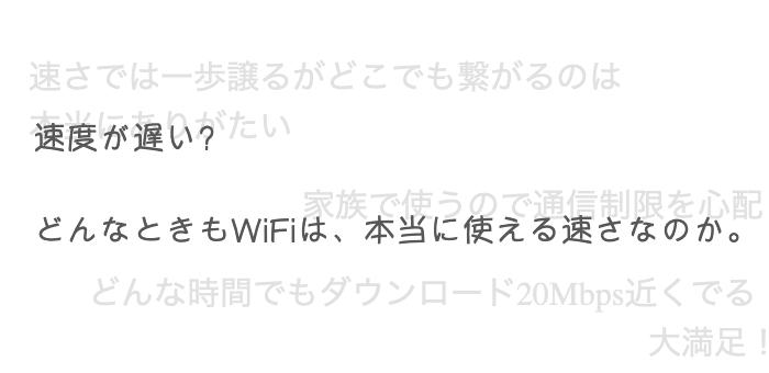 速度が遅い?どんなときもWiFiは、本当に使える速さなのか。