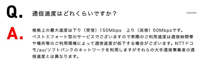 規格上の最大速度は下り(受信)150Mbps 上り(送信)50Mbpsです。 ベストエフォート型のサービスでございますので実際のご利用速度は通信時間帯や場所等のご利用環境によって通信速度が低下する場合がございます。NTTドコモ/au/ソフトバンクのネットワークを利用しますがそれらの大手通信事業者の通信速度とは異なります。